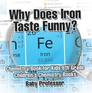 Why Does Iron Taste Funny? Chemistry Book for Kids 6th Grade | Children's Chemistry Books ebook by Baby Professor