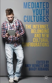 Mediated Youth Cultures - The Internet, Belonging and New Cultural Configurations ebook by Andy Bennett,Brady Robards