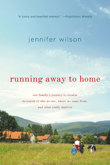 Running Away to Home - Our Family's Journey to Croatia in Search of Who We Are, Where We Came From, and What Really Matters ebook by Jennifer Wilson