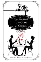 The Grand Theatre of Cupid ebook by Arun Sugavaneshvar