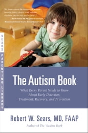 The Autism Book - What Every Parent Needs to Know About Early Detection, Treatment, Recovery, and Prevention ebook by Robert Sears