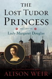 The Lost Tudor Princess - The Life of Lady Margaret Douglas ebook by Alison Weir