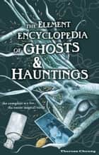 The Element Encyclopedia of Ghosts and Hauntings: The Complete A–Z for the Entire Magical World ebook by Theresa Cheung