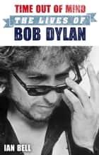Time Out of Mind - The Lives of Bob Dylan ebook by Ian Bell