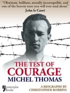 The Test Of Courage: Michel Thomas: A Biography Of The Holocaust Survivor And Nazi-Hunter By Christopher Robbins ebook by Christopher Robbins