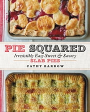 Pie Squared - Irresistibly Easy Sweet & Savory Slab Pies ebook by Cathy Barrow