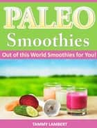 Paleo Smoothies: Out of this World Smoothies for You! ebook by Tammy Lambert
