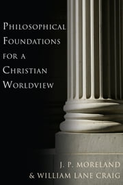 Philosophical Foundations for a Christian Worldview ebook by J. P. Moreland,William Lane Craig