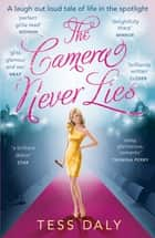 The Camera Never Lies - A laugh out loud tale of life in the spotlight ebook by Tess Daly