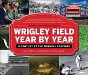 Wrigley Field Year by Year - A Century at the Friendly Confines ebook by Sam  Pathy,John Thorn