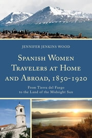 Spanish Women Travelers at Home and Abroad, 1850–1920 - From Tierra del Fuego to the Land of the Midnight Sun ebook by Jennifer Jenkins Wood