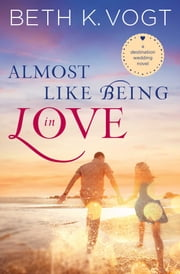 Almost Like Being in Love - A Destination Wedding Novel ebook by Beth K. Vogt