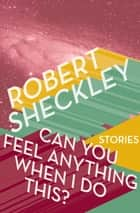 Can You Feel Anything When I Do This? - Stories ebook by Robert Sheckley