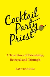 Cocktail Party Priest - A True Story of Friendship, Betrayal and Triumph ebook by Rayn Random