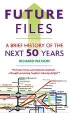 Future Files - A Brief History of the Next 50 Years ebook by Richard Watson