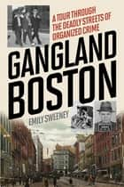 Gangland Boston - A Tour Through the Deadly Streets of Organized Crime ebook by