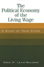 The Political Economy of the Living Wage: A Study of Four Cities - A Study of Four Cities ebook by Oren M. Levin-Waldman
