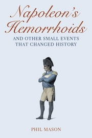 Napoleon's Hemorrhoids - And Other Small Events That Changed History ebook by Phil Mason