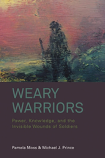 Weary Warriors - Power, Knowledge, and the Invisible Wounds of Soldiers ebook by Pamela Moss,Michael J. Prince