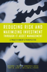 Reducing Risk and Maximizing Investment Through IT Asset Management - A Practitioners Perspective ebook by Richard L. Allen, Jennifer D. Doyle, Tory M. Lehr, William B. Fisher