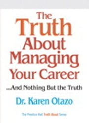 The Truth About Managing Your Career - ...and Nothing But the Truth ebook by Karen Otazo