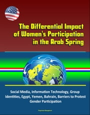 The Differential Impact of Women's Participation in the Arab Spring: Social Media, Information Technology, Group Identities, Egypt, Yemen, Bahrain, Barriers to Protest, Gender Participation ebook by Progressive Management