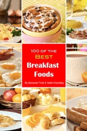 100 of the Best Breakfast Foods ebook by Alexander Trost/Vadim Kravetsky