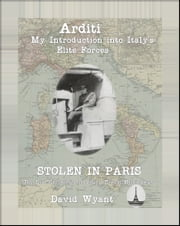 STOLEN IN PARIS: The Lost Chronicles of Young Ernest Hemingway: Arditi: My Introduction to Italy's Elite Forces ebook by David Wyant