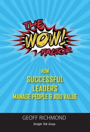 The WOW Factor! - How Successful Leaders Manage People & Add Value ebook de Geoff Richmond