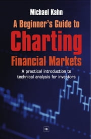 A Beginner's Guide to Charting Financial Markets: A practical introduction to technical analysis for investors ebook by Michael Kahn