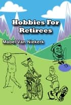 Hobbies For Retirees ebook by Mabel Van Niekerk