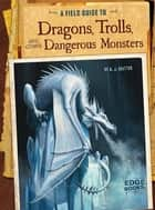 A Field Guide to Dragons, Trolls, and Other Dangerous Monsters ebook by A. J. Sautter, Colin Michael Ashcroft