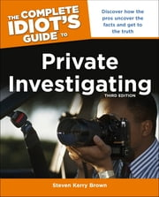 The Complete Idiot's Guide to Private Investigating, Third Edition - Discover How the Pros Uncover the Facts and Get to the Truth ebook by Steven Kerry Brown