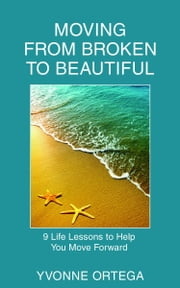 Moving from Broken to Beautiful: 9 Life Lessons to Help You Move Forward ebook by Yvonne Ortega