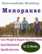 Successfully Battling Menopause : Lose Weight & Regain Your Zest With Great Nutrients & Specific Exercise In 12 Weeks ebook by Judith Simpson
