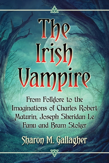 The Irish Vampire - From Folklore to the Imaginations of Charles Robert Maturin, Joseph Sheridan Le Fanu and Bram Stoker ebook by Sharon M. Gallagher