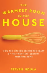 The Warmest Room in the House - How the Kitchen Became the Heart of the Twentieth-Century American Home ebook by Steven Gdula