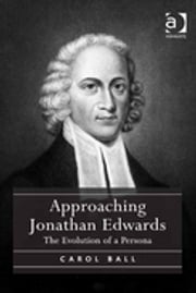 Approaching Jonathan Edwards - The Evolution of a Persona ebook by Carol Ball
