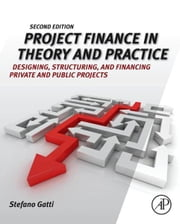 Project Finance in Theory and Practice - Designing, Structuring, and Financing Private and Public Projects ebook by Stefano Gatti