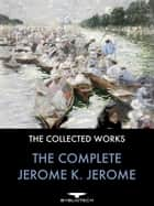 The Complete Jerome K. Jerome - The Collected Works ebook by Jerome K. Jerome