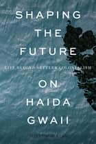 Shaping the Future on Haida Gwaii - Life beyond Settler Colonialism ebook by Joseph Weiss