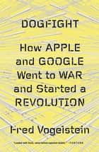 Dogfight: How Apple and Google Went to War and Started a Revolution ebook by Fred Vogelstein