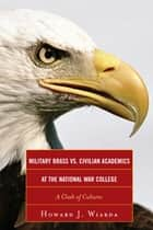 Military Brass vs. Civilian Academics at the National War College - A Clash of Cultures ebook by Howard J. Wiarda