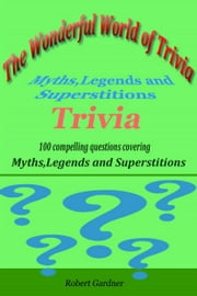The Wonderful World of Trivia: Myths,Legends, and Superstitions Trivia ebook by Robert Gardner