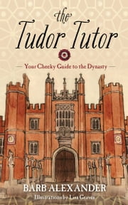 The Tudor Tutor - Your Cheeky Guide to the Dynasty ebook by Lisa Graves,Barb Alexander