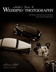 Master's Guide to Wedding Photography: Capturing Unforgettable Moments and Lasting Impressions ebook by Bell, Marcus