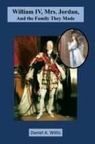 William IV, Mrs. Jordan, and the Family They Made ebook by Daniel A. Willis