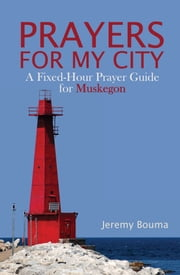 Prayers for My City - A Fixed-Hour Prayer Guide for Muskegon ebook by Jeremy Bouma