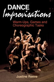 Dance Improvisations - Warm-Ups, Games and Choreographic Tasks ebook by Justine Reeve