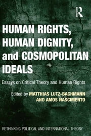 Human Rights, Human Dignity, and Cosmopolitan Ideals - Essays on Critical Theory and Human Rights ebook by Matthias Lutz-Bachmann,Amos Nascimento